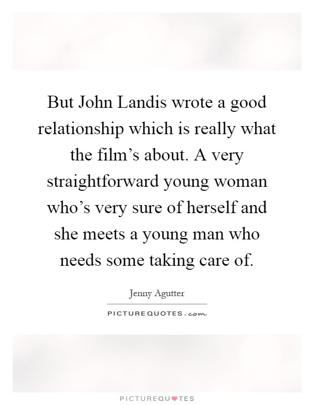 But John Landis wrote a good relationship which is really what the film's about. A very straightforward young woman who's very sure of herself and she meets a young man who needs some taking care of Picture Quote #1