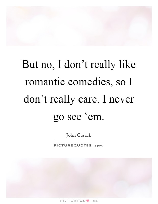 But no, I don't really like romantic comedies, so I don't really care. I never go see 'em Picture Quote #1