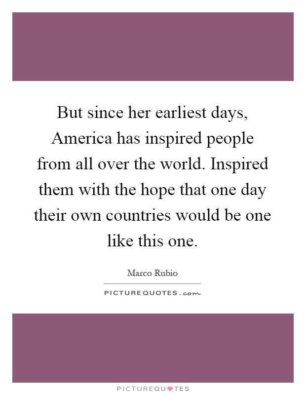 But since her earliest days, America has inspired people from all over the world. Inspired them with the hope that one day their own countries would be one like this one Picture Quote #1