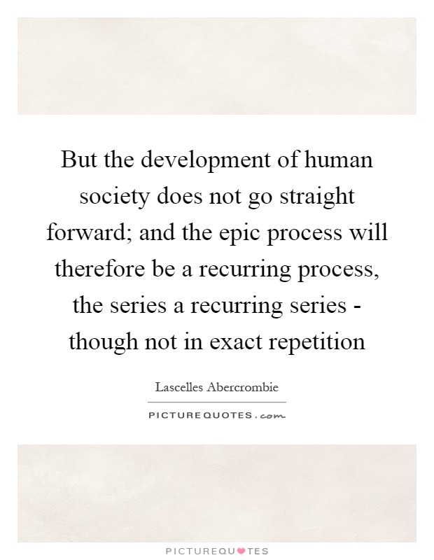 But the development of human society does not go straight forward; and the epic process will therefore be a recurring process, the series a recurring series - though not in exact repetition Picture Quote #1