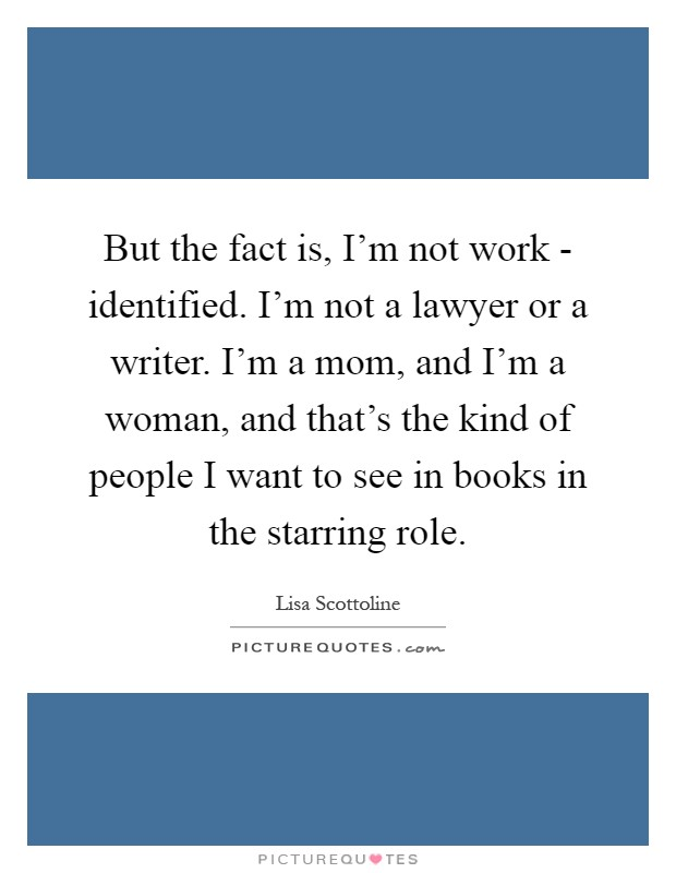 But the fact is, I'm not work - identified. I'm not a lawyer or a writer. I'm a mom, and I'm a woman, and that's the kind of people I want to see in books in the starring role Picture Quote #1
