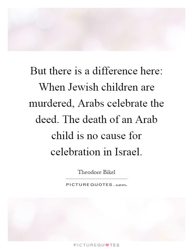 But there is a difference here: When Jewish children are murdered, Arabs celebrate the deed. The death of an Arab child is no cause for celebration in Israel Picture Quote #1