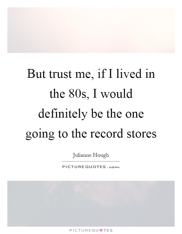 But trust me, if I lived in the  80s, I would definitely be the one going to the record stores Picture Quote #1