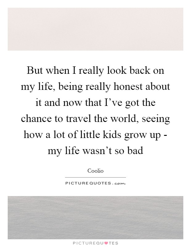 But when I really look back on my life, being really honest about it and now that I've got the chance to travel the world, seeing how a lot of little kids grow up - my life wasn't so bad Picture Quote #1