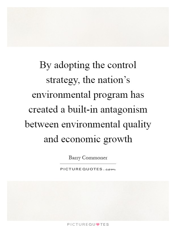 By adopting the control strategy, the nation's environmental program has created a built-in antagonism between environmental quality and economic growth Picture Quote #1