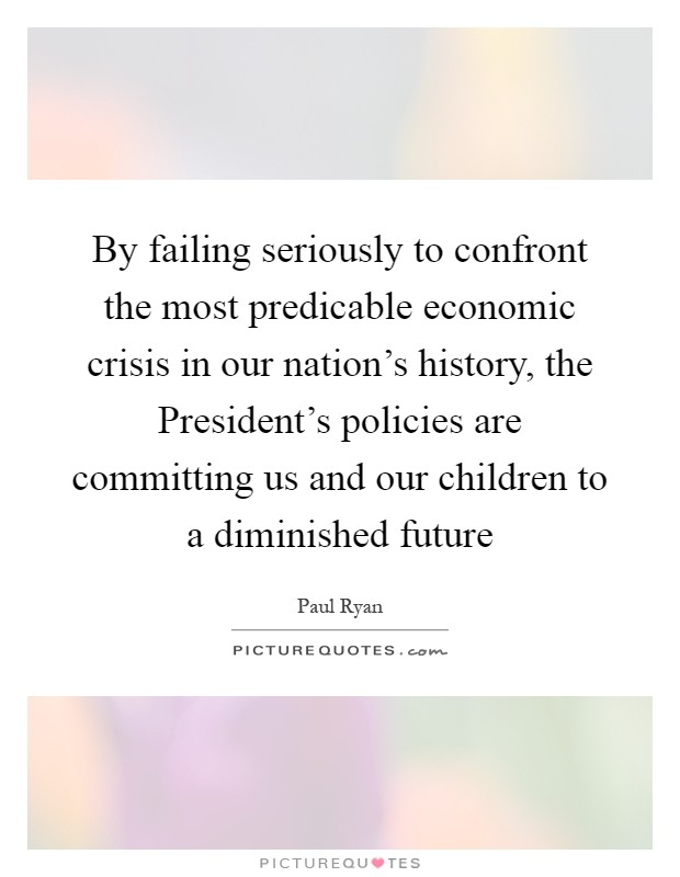 By failing seriously to confront the most predicable economic crisis in our nation's history, the President's policies are committing us and our children to a diminished future Picture Quote #1