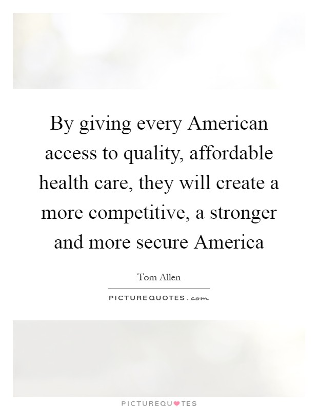 By giving every American access to quality, affordable health care, they will create a more competitive, a stronger and more secure America Picture Quote #1