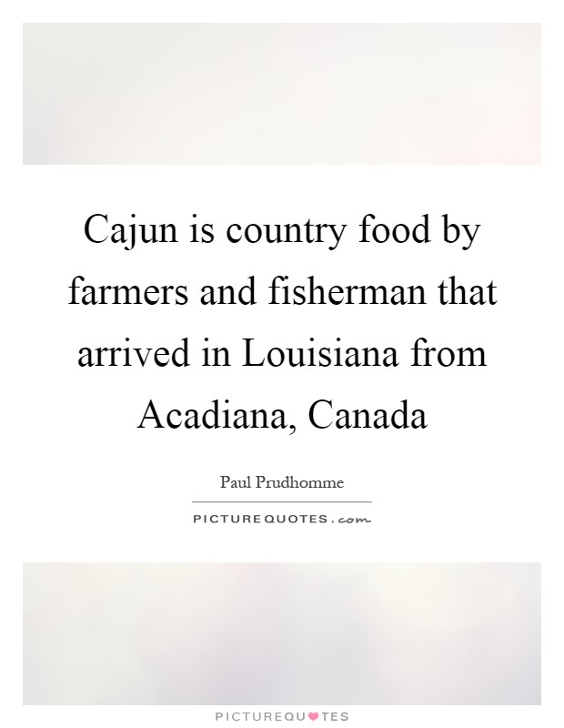 Cajun is country food by farmers and fisherman that arrived in Louisiana from Acadiana, Canada Picture Quote #1