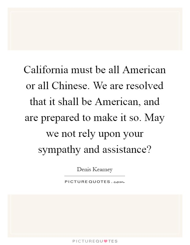 California must be all American or all Chinese. We are resolved that it shall be American, and are prepared to make it so. May we not rely upon your sympathy and assistance? Picture Quote #1
