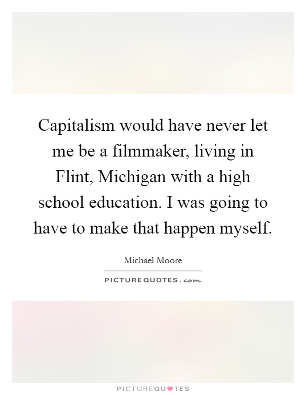 Capitalism would have never let me be a filmmaker, living in Flint, Michigan with a high school education. I was going to have to make that happen myself Picture Quote #1
