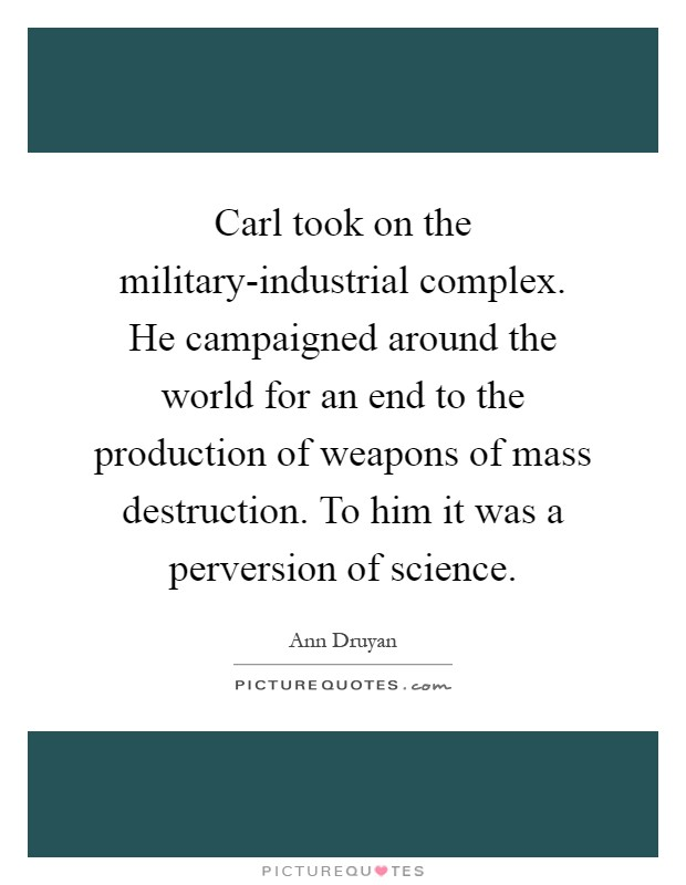 Carl took on the military-industrial complex. He campaigned around the world for an end to the production of weapons of mass destruction. To him it was a perversion of science Picture Quote #1