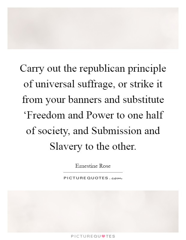 Carry out the republican principle of universal suffrage, or strike it from your banners and substitute 'Freedom and Power to one half of society, and Submission and Slavery to the other Picture Quote #1