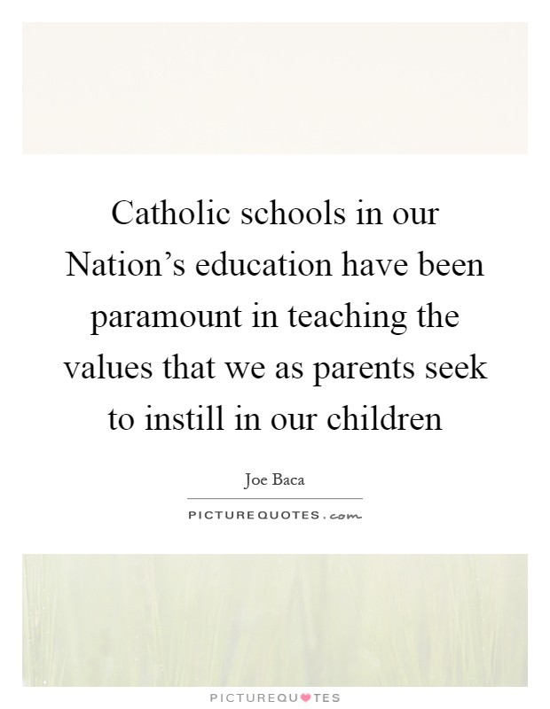 Catholic schools in our Nation's education have been paramount in teaching the values that we as parents seek to instill in our children Picture Quote #1