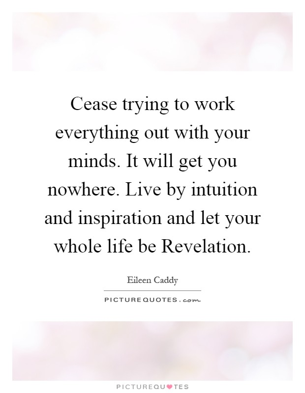 Cease trying to work everything out with your minds. It will get you nowhere. Live by intuition and inspiration and let your whole life be Revelation Picture Quote #1