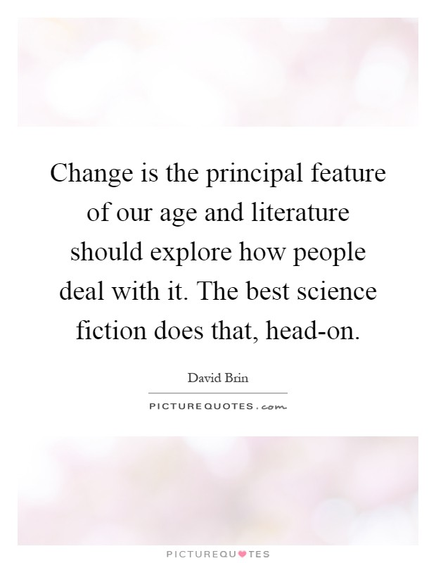 Change is the principal feature of our age and literature should explore how people deal with it. The best science fiction does that, head-on Picture Quote #1