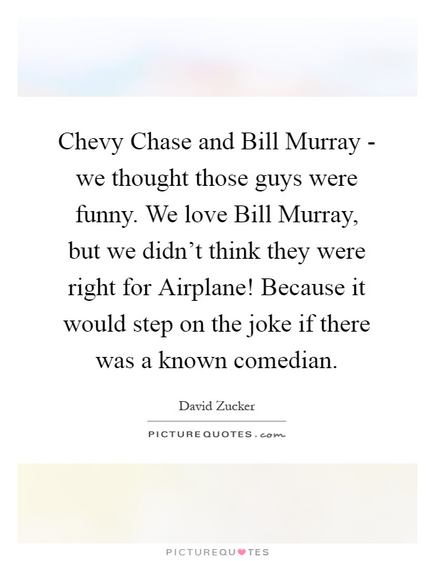 Chevy Chase and Bill Murray - we thought those guys were funny. We love Bill Murray, but we didn't think they were right for Airplane! Because it would step on the joke if there was a known comedian Picture Quote #1
