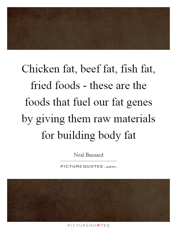 Chicken fat, beef fat, fish fat, fried foods - these are the foods that fuel our fat genes by giving them raw materials for building body fat Picture Quote #1