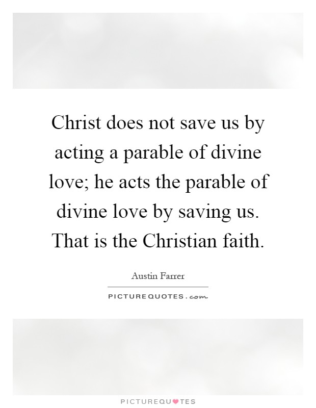 Christ does not save us by acting a parable of divine love; he acts the parable of divine love by saving us. That is the Christian faith Picture Quote #1