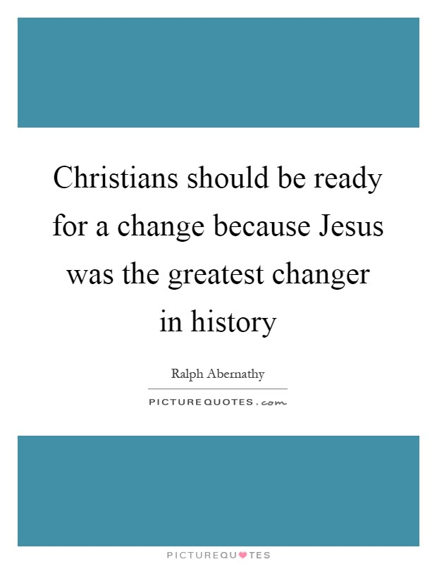 Christians should be ready for a change because Jesus was the greatest changer in history Picture Quote #1