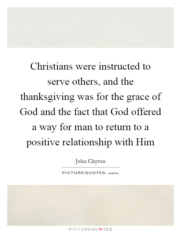 Christians were instructed to serve others, and the thanksgiving was for the grace of God and the fact that God offered a way for man to return to a positive relationship with Him Picture Quote #1