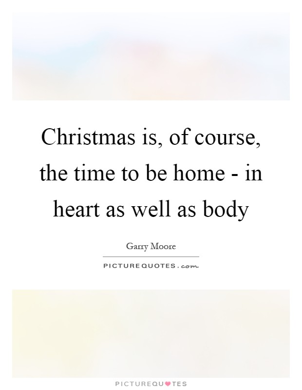 Christmas is, of course, the time to be home - in heart as well as body Picture Quote #1