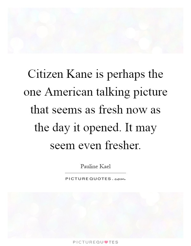 Citizen Kane is perhaps the one American talking picture that seems as fresh now as the day it opened. It may seem even fresher Picture Quote #1