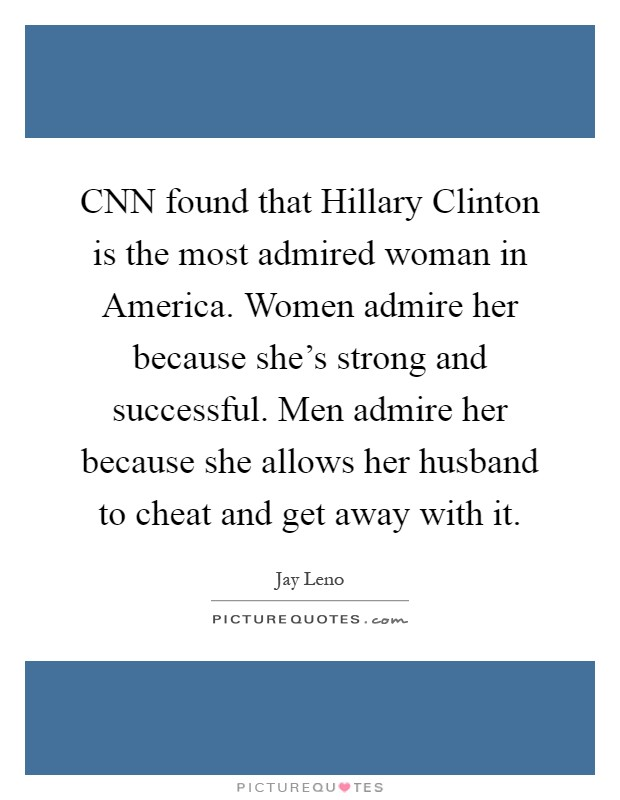 CNN found that Hillary Clinton is the most admired woman in America. Women admire her because she's strong and successful. Men admire her because she allows her husband to cheat and get away with it Picture Quote #1