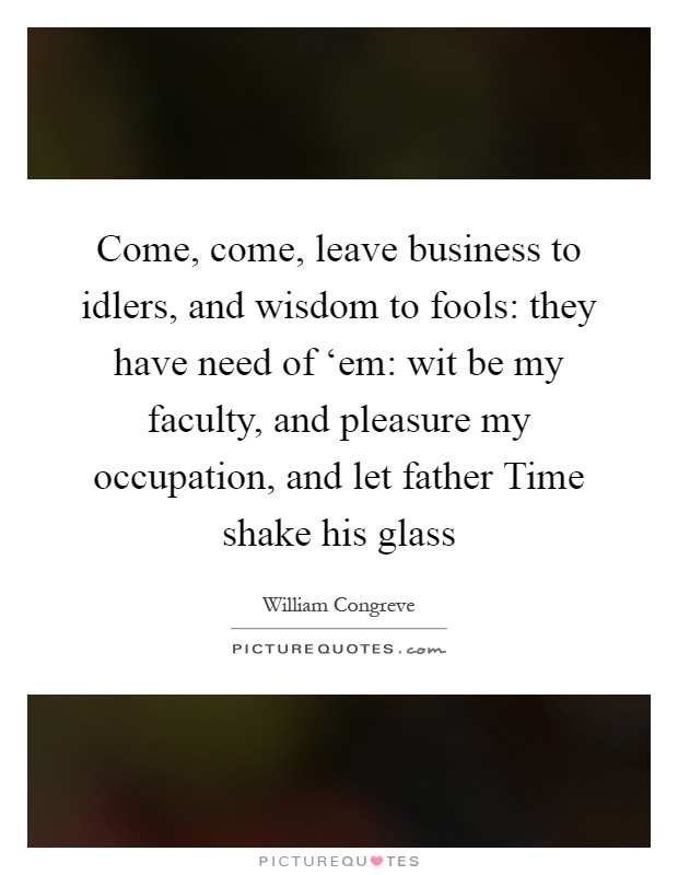 Come, come, leave business to idlers, and wisdom to fools: they have need of 'em: wit be my faculty, and pleasure my occupation, and let father Time shake his glass Picture Quote #1