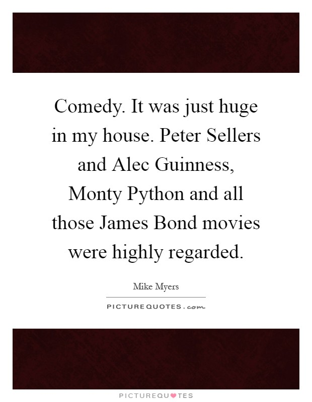 Comedy. It was just huge in my house. Peter Sellers and Alec Guinness, Monty Python and all those James Bond movies were highly regarded Picture Quote #1