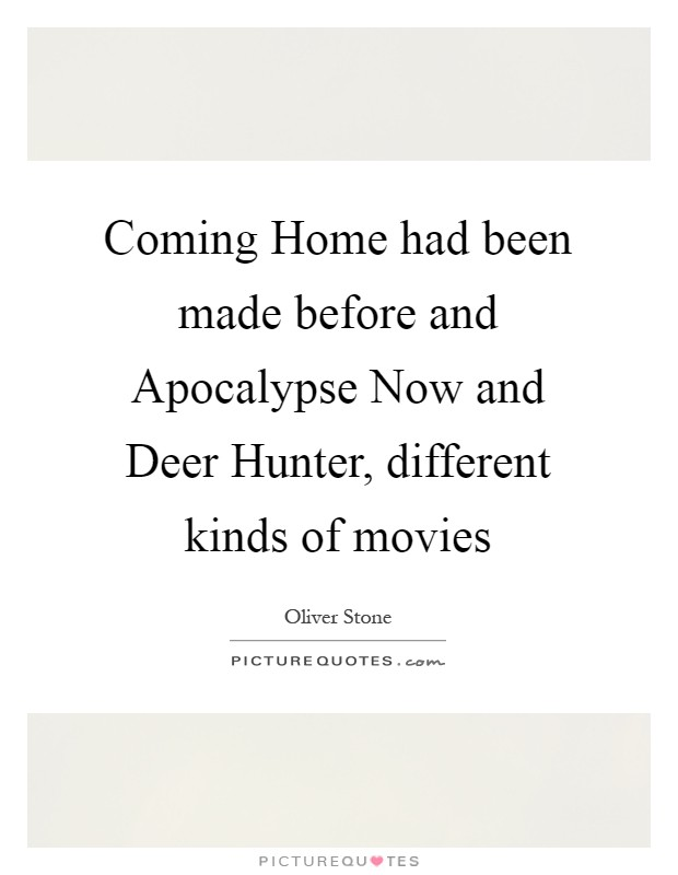 Coming Home had been made before and Apocalypse Now and Deer Hunter, different kinds of movies Picture Quote #1