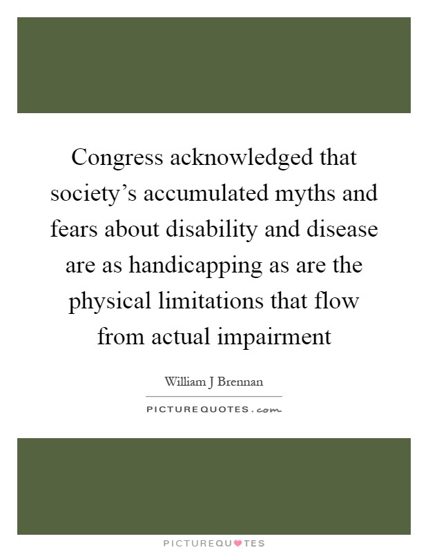 Congress acknowledged that society's accumulated myths and fears about disability and disease are as handicapping as are the physical limitations that flow from actual impairment Picture Quote #1