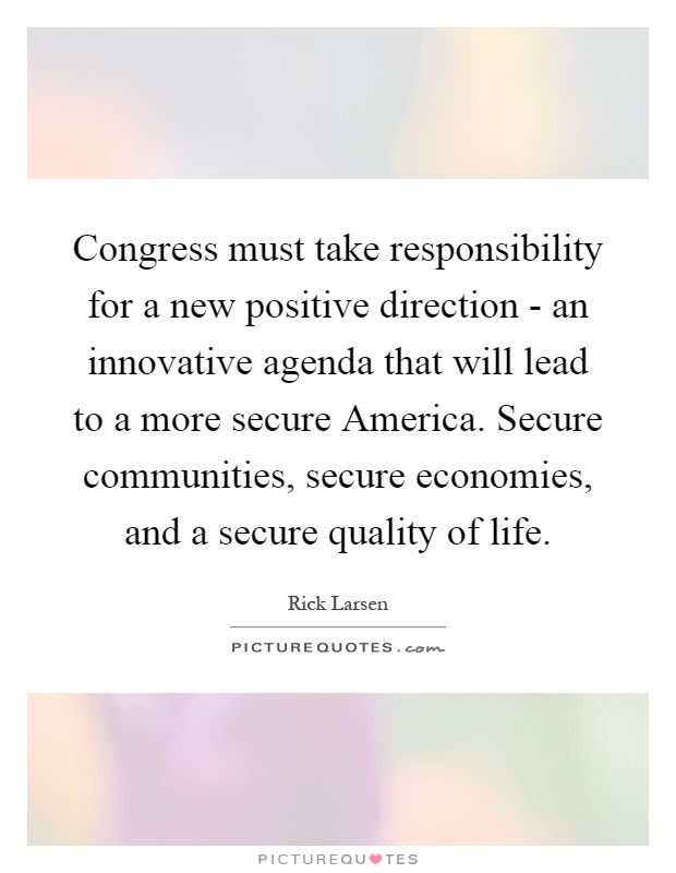 Congress must take responsibility for a new positive direction - an innovative agenda that will lead to a more secure America. Secure communities, secure economies, and a secure quality of life Picture Quote #1