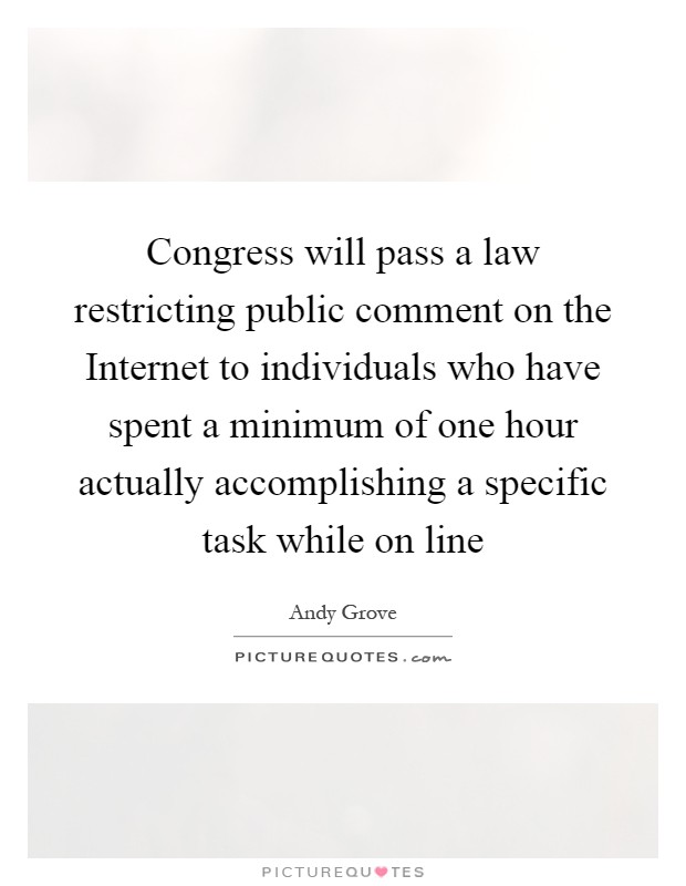 Congress will pass a law restricting public comment on the Internet to individuals who have spent a minimum of one hour actually accomplishing a specific task while on line Picture Quote #1