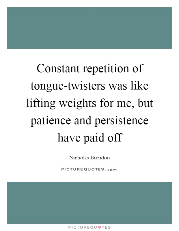 Constant repetition of tongue-twisters was like lifting weights for me, but patience and persistence have paid off Picture Quote #1