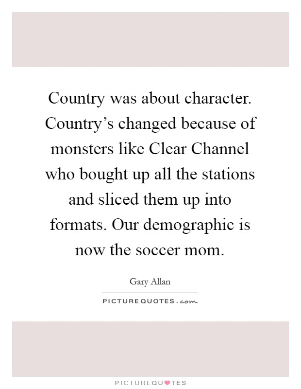 Country was about character. Country's changed because of monsters like Clear Channel who bought up all the stations and sliced them up into formats. Our demographic is now the soccer mom Picture Quote #1