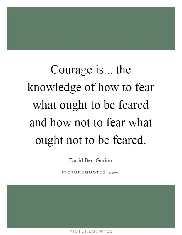 Courage is... the knowledge of how to fear what ought to be feared and how not to fear what ought not to be feared Picture Quote #1