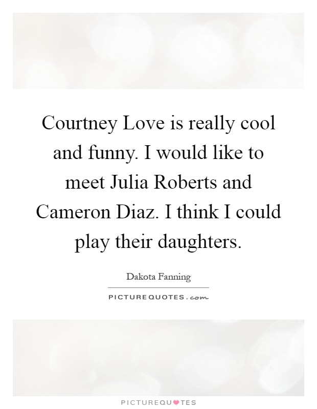 Courtney Love is really cool and funny. I would like to meet Julia Roberts and Cameron Diaz. I think I could play their daughters Picture Quote #1