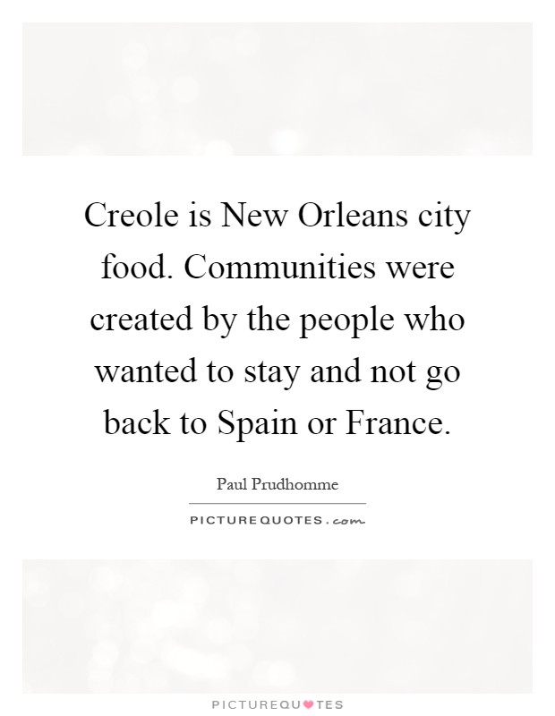 Creole is New Orleans city food. Communities were created by the people who wanted to stay and not go back to Spain or France Picture Quote #1