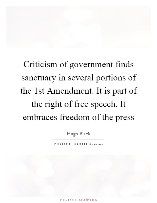 Criticism of government finds sanctuary in several portions of the 1st Amendment. It is part of the right of free speech. It embraces freedom of the press Picture Quote #1
