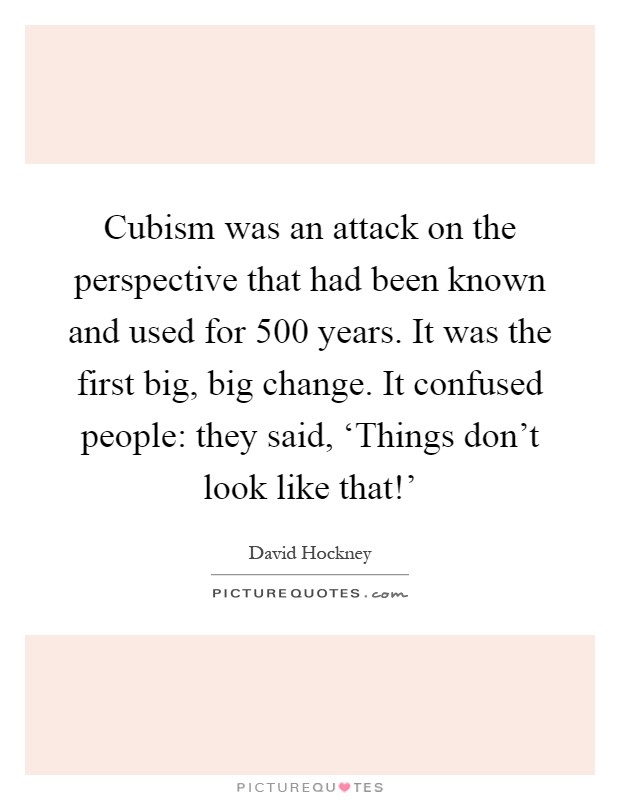 Cubism was an attack on the perspective that had been known and used for 500 years. It was the first big, big change. It confused people: they said, 'Things don't look like that!' Picture Quote #1