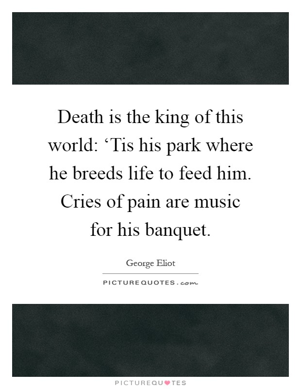 Death is the king of this world: 'Tis his park where he breeds life to feed him. Cries of pain are music for his banquet Picture Quote #1