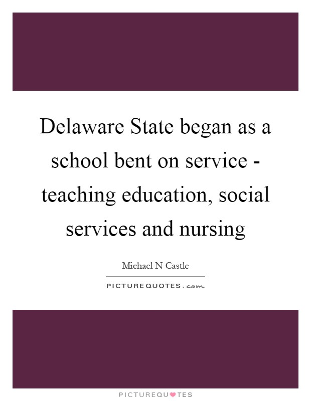 Delaware State began as a school bent on service - teaching education, social services and nursing Picture Quote #1