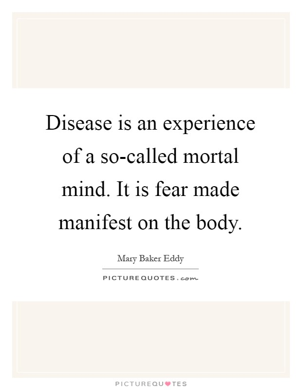 Disease is an experience of a so-called mortal mind. It is fear made manifest on the body Picture Quote #1