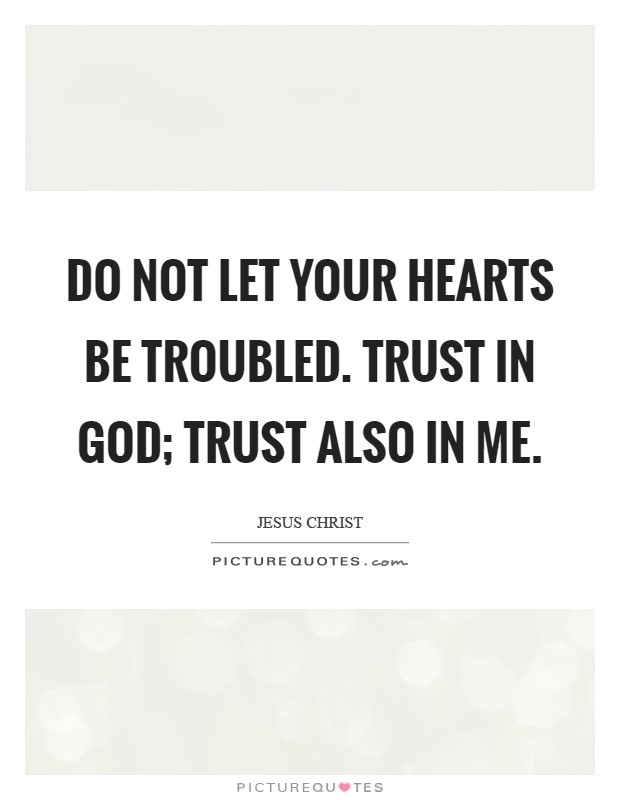 Do not let your hearts be troubled. Trust in God; trust also in me Picture Quote #1