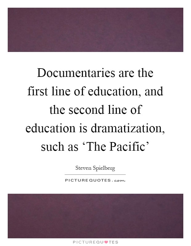 Documentaries are the first line of education, and the second line of education is dramatization, such as 'The Pacific' Picture Quote #1