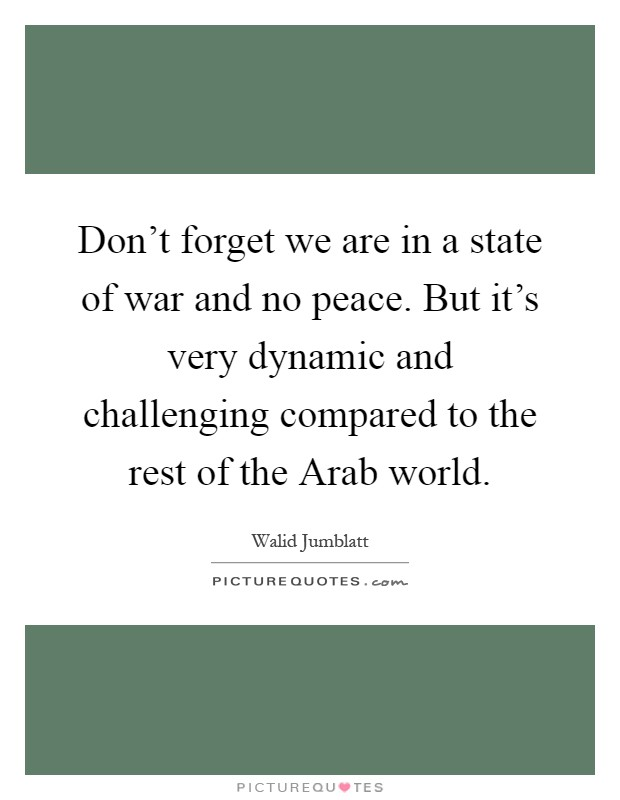 Don't forget we are in a state of war and no peace. But it's very dynamic and challenging compared to the rest of the Arab world Picture Quote #1