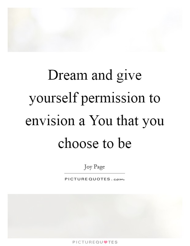 Dream and give yourself permission to envision a You that you choose to be Picture Quote #1