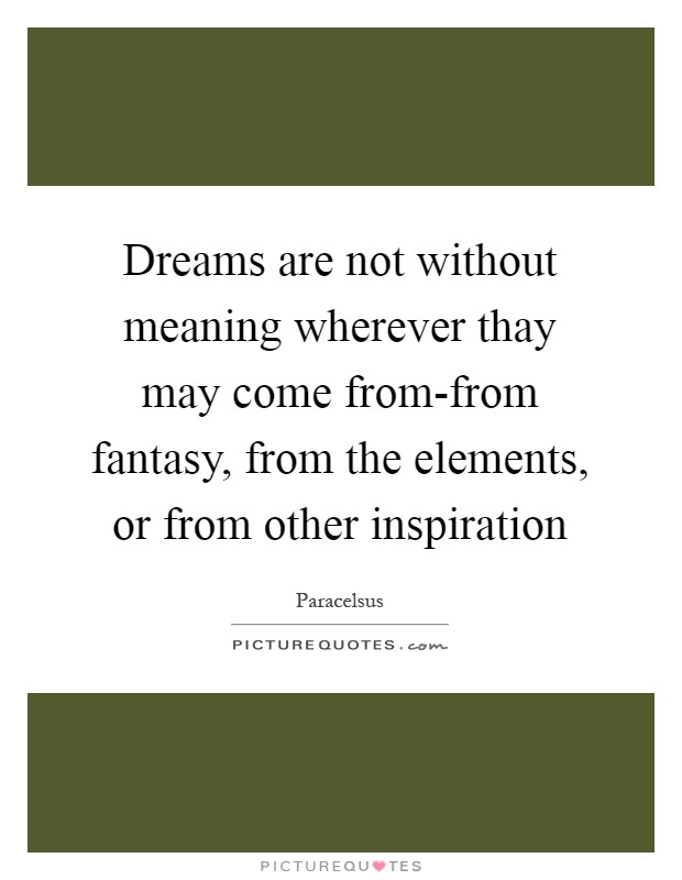 Dreams are not without meaning wherever thay may come from-from fantasy, from the elements, or from other inspiration Picture Quote #1