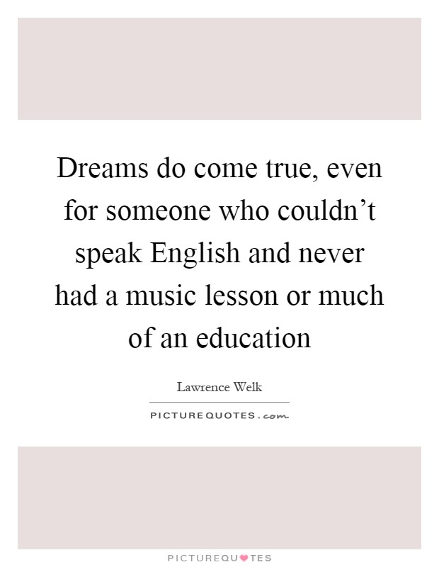 Dreams do come true, even for someone who couldn't speak English and never had a music lesson or much of an education Picture Quote #1