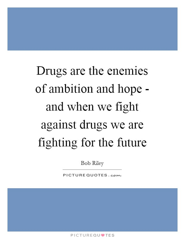 Drugs are the enemies of ambition and hope - and when we fight against drugs we are fighting for the future Picture Quote #1